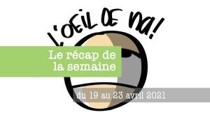 L'oeil de na! le récap du 19 au 23 avril 2021