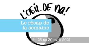 le récap de la semaine du 26 au 30 avril 2021